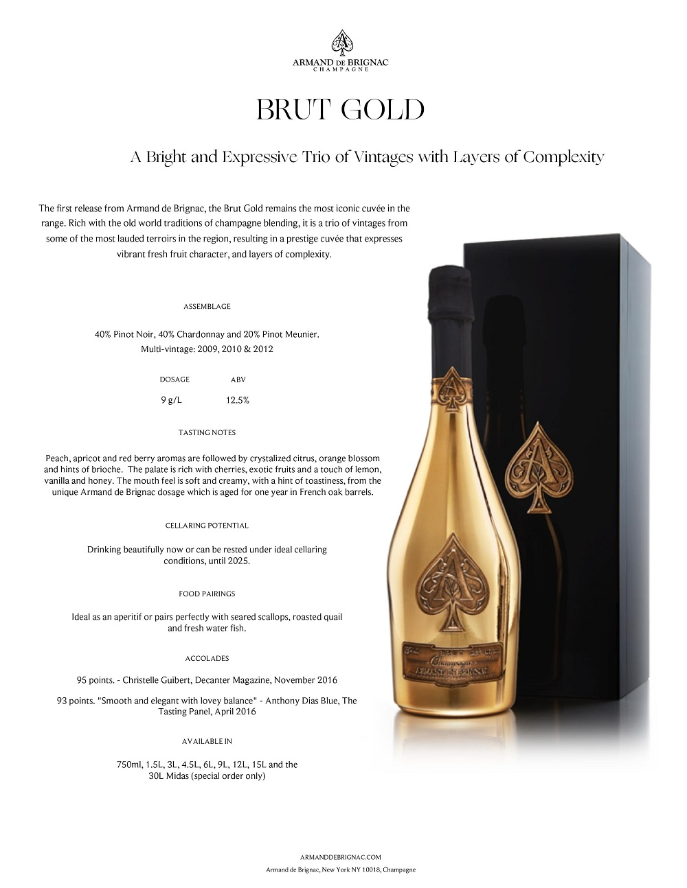 A Bright and Expressive Trio of Vintages with Layers of Complexity The first release from Armand de Brignac, the Brut Gold remains the most iconic cuvée in the range. Rich with the old world traditions of champagne blending, it is a trio of vintages from some of the most lauded terroirs in the region, resulting in a prestige cuvée that expresses vibrant fresh fruit character, and layers of complexity. ASSEMBLAGE 40% Pinot Noir, 40% Chardonnay and 20% Pinot Meunier. Multi-vintage: 2009, 2010 & 2012 Peach, apricot and red berry aromas are followed by crystalized citrus, orange blossom and hints of brioche. The palate is rich with cherries, exotic fruits and a touch of lemon, vanilla and honey. The mouth feel is soft and creamy, with a hint of toastiness, from the unique Armand de Brignac dosage which is aged for one year in French oak barrels. TASTING NOTES Ideal as an aperitif or pairs perfectly with seared scallops, roasted quail and fresh water fish. FOOD PAIRINGS Drinking beautifully now or can be rested under ideal cellaring conditions, until 2025. CELLARING POTENTIAL AVAILABLE IN BRUT GOLD 95 points. - Christelle Guibert, Decanter Magazine, November 2016 93 points.