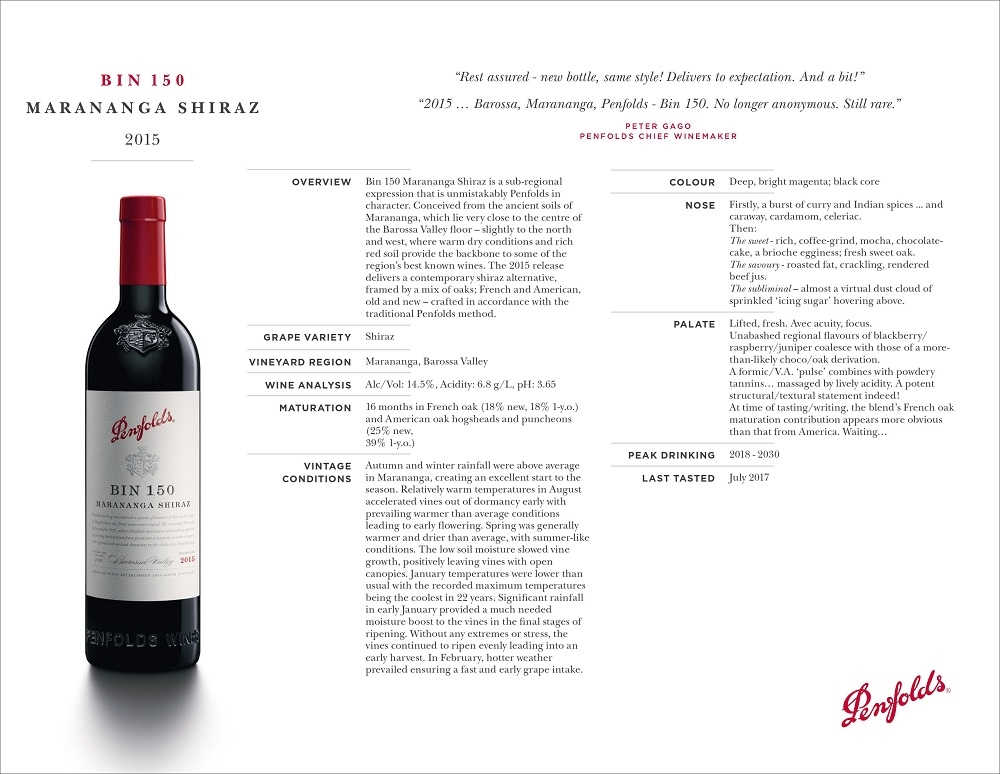 B I N 1 5 0 M A R A N A N G A S H I R A Z 2015 OVERVIEW Bin 150 Marananga Shiraz is a sub-regional expression that is unmistakably Penfolds in character. Conceived from the ancient soils of Marananga, which lie very close to the centre of the Barossa Valley floor – slightly to the north and west, where warm dry conditions and rich red soil provide the backbone to some of the region's best known wines. The 2015 release delivers a contemporary shiraz alternative, framed by a mix of oaks; French and American, old and new – crafted in accordance with the traditional Penfolds method. GRAPE VARIETY Shiraz VINEYARD REGION Marananga, Barossa Valley WINE ANALYSIS Alc/Vol: 14.5%, Acidity: 6.8 g/L, pH: 3.65 MATURATION 16 months in French oak (18% new, 18% 1-y.o.) and American oak hogsheads and puncheons (25% new, 39% 1-y.o.) VINTAGE CONDITIONS Autumn and winter rainfall were above average in Marananga, creating an excellent start to the season. Relatively warm temperatures in August accelerated vines out of dormancy early with prevailing warmer than average conditions leading to early flowering. Spring was generally warmer and drier than average, with summer-like conditions. The low soil moisture slowed vine growth, positively leaving vines with open canopies. January temperatures were lower than usual with the recorded maximum temperatures being the coolest in 22 years. Significant rainfall in early January provided a much needed moisture boost to the vines in the final stages of ripening. Without any extremes or stress, the vines continued to ripen evenly leading into an early harvest. In February, hotter weather prevailed ensuring a fast and early grape intake. COLOUR Deep, bright magenta; black core NOSE Firstly, a burst of curry and Indian spices ... and caraway, cardamom, celeriac. Then: The sweet - rich, coffee-grind, mocha, chocolatecake, a brioche egginess; fresh sweet oak. The savoury - roasted fat, crackling, rendered beef jus. The subliminal – almost a virtual dust