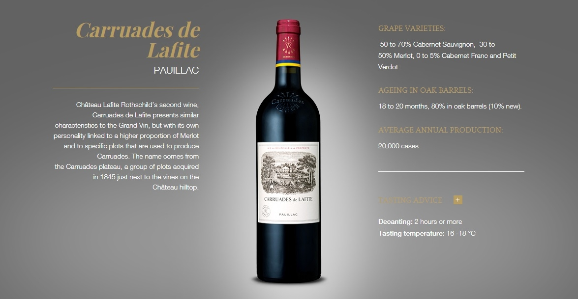 Carruades de Lafite Pauillac Château Lafite Rothschild's second wine, Carruades de Lafite presents similar characteristics to the Grand Vin, but with its own personality linked to a higher proportion of Merlot and to specific plots that are used to produce Carruades. The name comes from the Carruades plateau, a group of plots acquired in 1845 just next to the vines on the Château hilltop.  Carruades de Lafite Pauillac Grape varieties:  50 to 70% Cabernet Sauvignon,  30 to 50% Merlot, 0 to 5% Cabernet Franc and Petit Verdot. ageing in oak barrels: 18 to 20 months, 80% in oak barrels (10% new). Average annual production: 20,000 cases. Tasting advice  + Decanting: 2 hours or more  Tasting temperature: 16 -18 °C Carruades de Lafite PAUILLAC Château Lafite Rothschild's second wine, Carruades de Lafite presents similar characteristics to the Grand Vin, but with its own personality linked to a higher proportion of Merlot and to specific plots that are used to produce Carruades. The name comes from the Carruades plateau, a group of plots acquired in 1845 just next to the vines on the Château hilltop. Carruades de Lafite Pauillac GRAPE VARIETIES:  50 to 70% Cabernet Sauvignon,  30 to 50% Merlot, 0 to 5% Cabernet Franc and Petit Verdot. AGEING IN OAK BARRELS: 18 to 20 months, 80% in oak barrels (10% new). AVERAGE ANNUAL PRODUCTION: 20,000 cases. TASTING ADVICE   Decanting: 2 hours or more Tasting temperature: 16 -18 °C