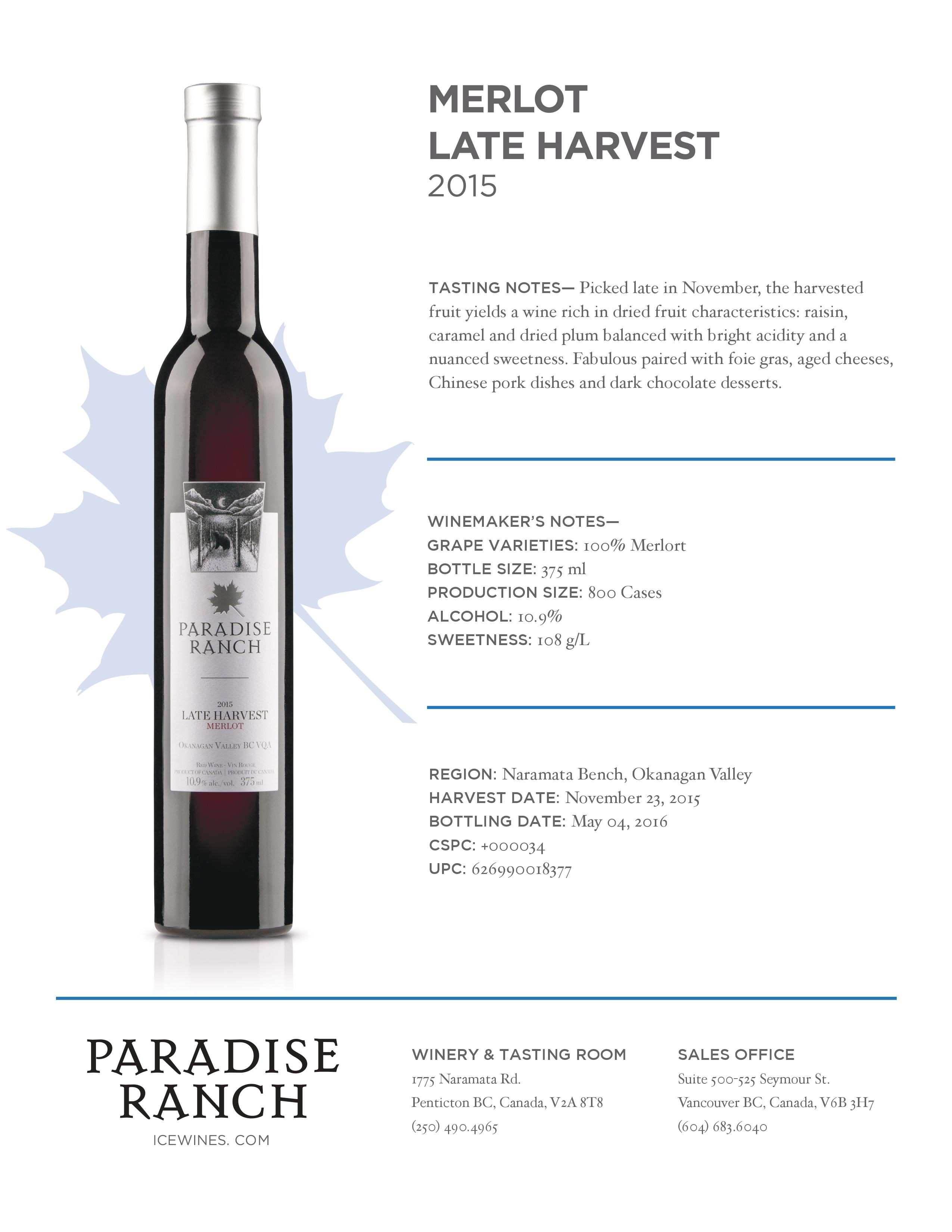 TASTING NOTES— Picked late in November, the harvested fruit yields a wine rich in dried fruit characteristics: raisin, caramel and dried plum balanced with bright acidity and a nuanced sweetness. Fabulous paired with foie gras, aged cheeses, Chinese pork dishes and dark chocolate desserts. REGION: Naramata Bench, Okanagan Valley HARVEST DATE: November 23, 2015 BOTTLING DATE: May 04, 2016 CSPC: +000034 UPC: 626990018377