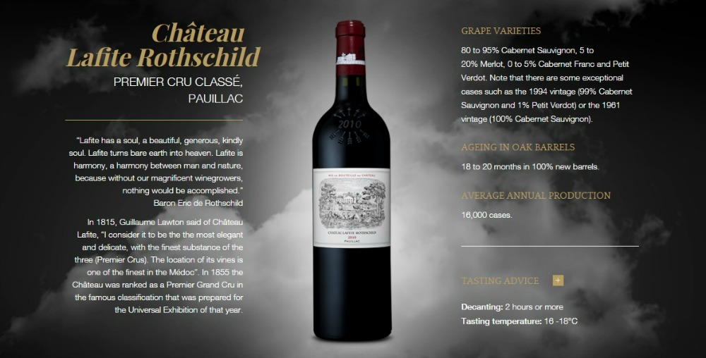 """Château Lafite Rothschild PREMIER CRU CLASSÉ, PAUILLAC """"Lafite has a soul, a beautiful, generous, kindly soul. Lafite turns bare earth into heaven. Lafite is harmony, a harmony between man and nature, because without our magnificent winegrowers, nothing would be accomplished."""" Baron Eric de Rothschild In 1815, Guillaume Lawton said of Château Lafite, """"I consider it to be the the most elegant and delicate, with the finest substance of the three (Premier Crus). The location of its vines is one of the finest in the Médoc"""". In 1855 the Château was ranked as a Premier Grand Cru in the famous classification that was prepared for the Universal Exhibition of that year. Château Lafite Rothschild Premier Cru Classé, Pauillac GRAPE VARIETIES  80 to 95% Cabernet Sauvignon, 5 to 20% Merlot, 0 to 5% Cabernet Franc and Petit Verdot. Note that there are some exceptional cases such as the 1994 vintage (99% Cabernet Sauvignon and 1% Petit Verdot) or the 1961 vintage (100% Cabernet Sauvignon).  AGEING IN OAK BARRELS  18 to 20 months in 100% new barrels.  AVERAGE ANNUAL PRODUCTION  16,000 cases.  TASTING ADVICE  +  Decanting: 2 hours or more  Tasting temperature: 16 -18°C"""