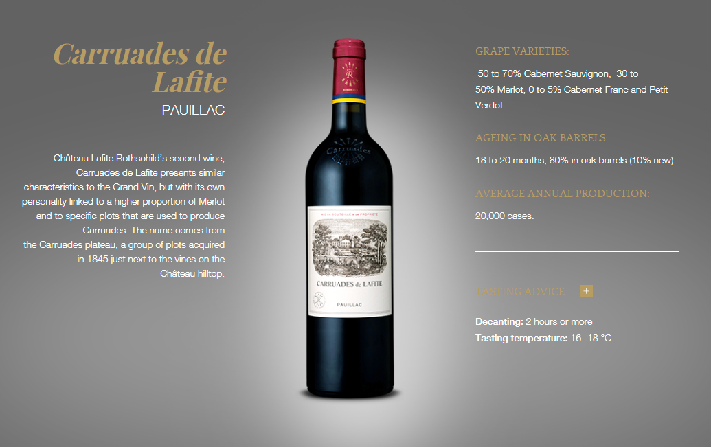 Château Lafite Rothschild's second wine, Carruades de Lafite presents similar characteristics to the Grand Vin, but with its own personality linked to a higher proportion of Merlot and to specific plots that are used to produce Carruades. The name comes from the Carruades plateau, a group of plots acquired in 1845 just next to the vines on the Château hilltop.