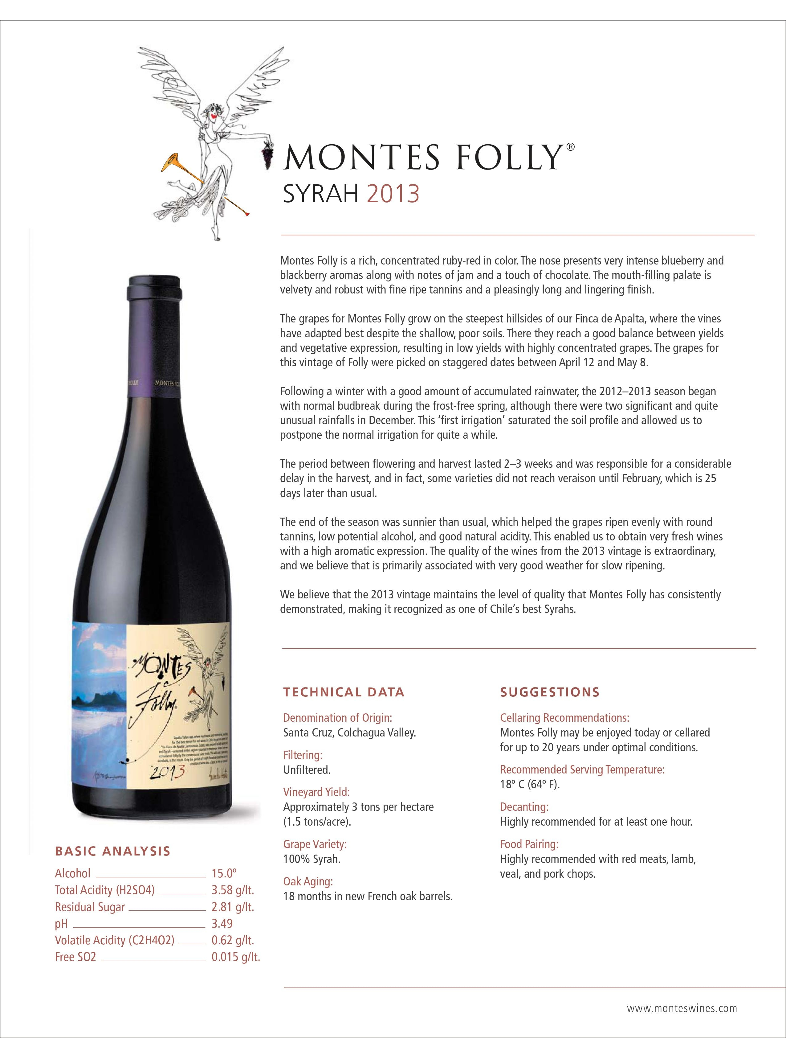 Montes Folly is a rich, concentrated ruby-red in color. The nose presents very intense blueberry and blackberry aromas along with notes of jam and a touch of chocolate. The mouth-filling palate is velvety and robust with fine ripe tannins and a pleasingly long and lingering finish. The grapes for Montes Folly grow on the steepest hillsides of our Finca de Apalta, where the vines have adapted best despite the shallow, poor soils. There they reach a good balance between yields and vegetative expression, resulting in low yields with highly concentrated grapes. The grapes for this vintage of Folly were picked on staggered dates between April 12 and May 8. Following a winter with a good amount of accumulated rainwater, the 2012–2013 season began with normal budbreak during the frost-free spring, although there were two significant and quite unusual rainfalls in December. This 'first irrigation' saturated the soil profile and allowed us to postpone the normal irrigation for quite a while. The period between flowering and harvest lasted 2–3 weeks and was responsible for a considerable delay in the harvest, and in fact, some varieties did not reach veraison until February, which is 25 days later than usual. The end of the season was sunnier than usual, which helped the grapes ripen evenly with round tannins, low potential alcohol, and good natural acidity. This enabled us to obtain very fresh wines with a high aromatic expression. The quality of the wines from the 2013 vintage is extraordinary, and we believe that is primarily associated with very good weather for slow ripening. We believe that the 2013 vintage maintains the level of quality that Montes Folly has consistently demonstrated, making it recognized as one of Chile's best Syrahs. BASIC ANALYSIS Alcohol 15.0º Total Acidity (H2SO4) 3.58 g/lt. Residual Sugar 2.81 g/lt. pH 3.49 Volatile Acidity (C2H4O2) 0.62 g/lt. Free SO2 0.015 g/lt. SUGGESTIONS Cellaring Recommendations: Montes Folly may be enjoyed today or cellare