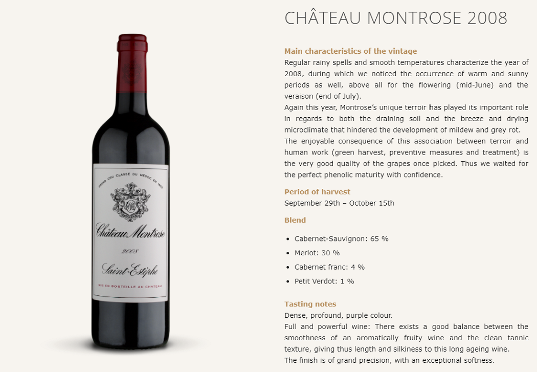 CHÂTEAU MONTROSE 2008 Main characteristics of the vintage Regular rainy spells and smooth temperatures characterize the year of 2008, during which we noticed the occurrence of warm and sunny periods as well, above all for the flowering (mid-June) and the veraison (end of July). Again this year, Montrose's unique terroir has played its important role in regards to both the draining soil and the breeze and drying microclimate that hindered the development of mildew and grey rot. The enjoyable consequence of this association between terroir and human work (green harvest, preventive measures and treatment) is the very good quality of the grapes once picked. Thus we waited for the perfect phenolic maturity with confidence.  Period of harvest September 29th – October 15th  Blend  Cabernet-Sauvignon: 65 % Merlot: 30 % Cabernet franc: 4 % Petit Verdot: 1 % Tasting notes Dense, profound, purple colour. Full and powerful wine: There exists a good balance between the smoothness of an aromatically fruity wine and the clean tannic texture, giving thus length and silkiness to this long ageing wine. The finish is of grand precision, with an exceptional softness.