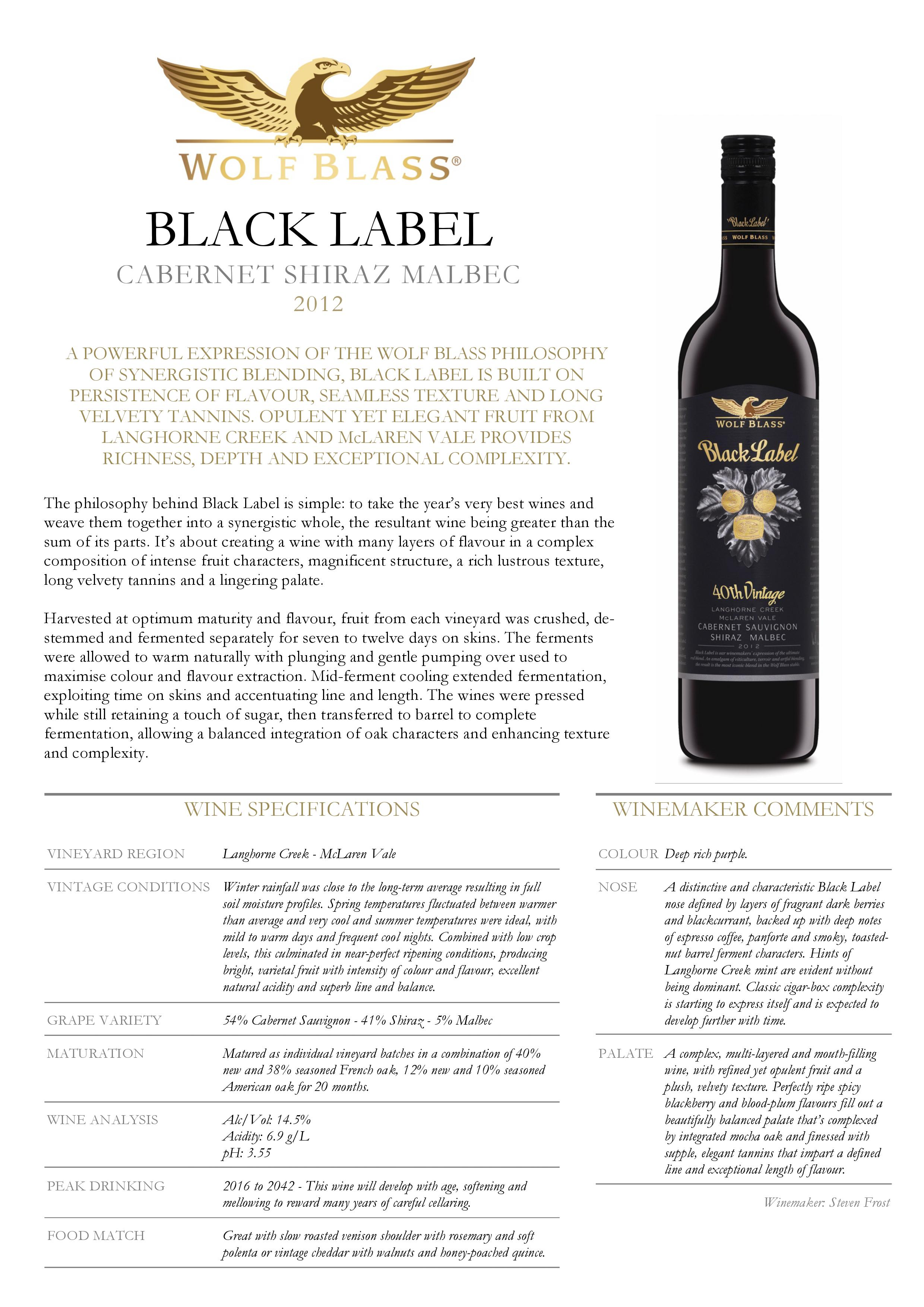 Wolf Blass Black Label Cabernet Sauvignon Shiraz Malbec 2012 A POWERFUL EXPRESSION OF THE WOLF BLASS PHILOSOPHY OF SYNERGISTIC BLENDING, BLACK LABEL IS BUILT ON PERSISTENCE OF FLAVOUR, SEAMLESS TEXTURE AND LONG VELVETY TANNINS. OPULENT YET ELEGANT FRUIT FROM LANGHORNE CREEK AND McLAREN VALE PROVIDES RICHNESS, DEPTH AND EXCEPTIONAL COMPLEXITY. The philosophy behind Black Label is simple: to take the year's very best wines and weave them together into a synergistic whole, the resultant wine being greater than the sum of its parts. It's about creating a wine with many layers of flavour in a complex composition of intense fruit characters, magnificent structure, a rich lustrous texture, long velvety tannins and a lingering palate. Harvested at optimum maturity and flavour, fruit from each vineyard was crushed, destemmed and fermented separately for seven to twelve days on skins. The ferments were allowed to warm naturally with plunging and gentle pumping over used to maximise colour and flavour extraction. Mid-ferment cooling extended fermentation, exploiting time on skins and accentuating line and length. The wines were pressed while still retaining a touch of sugar, then transferred to barrel to complete fermentation, allowing a balanced integration of oak characters and enhancing texture and complexity. WINE SPECIFICATIONS VINEYARD REGION Langhorne Creek - McLaren Vale VINTAGE CONDITIONS Winter rainfall was close to the long-term average resulting in full soil moisture profiles. Spring temperatures fluctuated between warmer than average and very cool and summer temperatures were ideal, with mild to warm days and frequent cool nights. Combined with low crop levels, this culminated in near-perfect ripening conditions, producing bright, varietal fruit with intensity of colour and flavour, excellent natural acidity and superb line and balance. GRAPE VARIETY 54% Cabernet Sauvignon - 41% Shiraz - 5% Malbec MATURATION Matured as individual vineyard batches in a combination 
